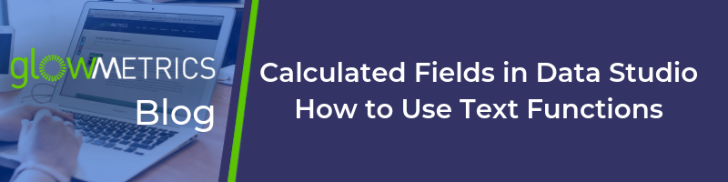 Calculated Fields in Google Data Studio – How to Use Text Functions