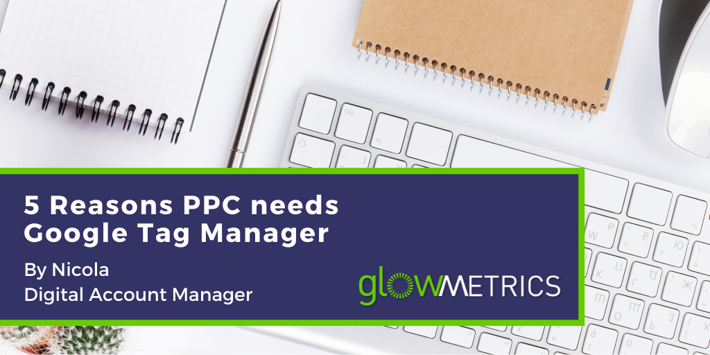 5 Reasons PPC needs Google Tag Manager